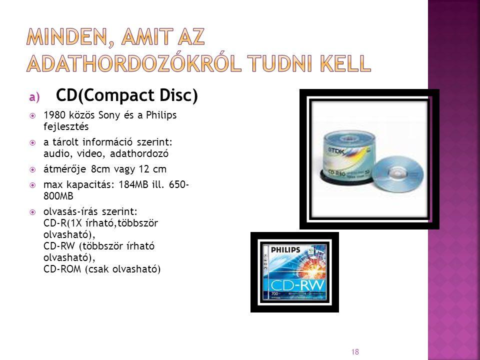 a) CD(Compact Disc)  1980 közös Sony és a Philips fejlesztés  a tárolt információ szerint: audio, video, adathordozó  átmérője 8cm vagy 12 cm  max
