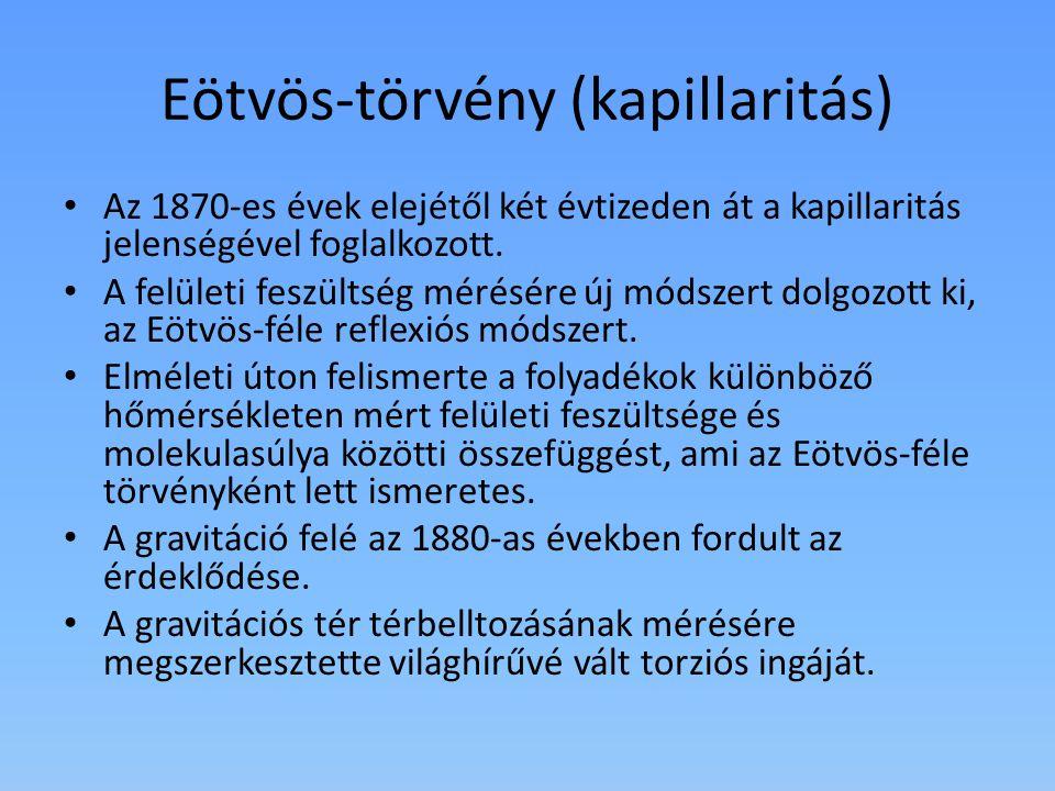 Eötvös-törvény (kapillaritás) Az 1870-es évek elejétől két évtizeden át a kapillaritás jelenségével foglalkozott. A felületi feszültség mérésére új mó