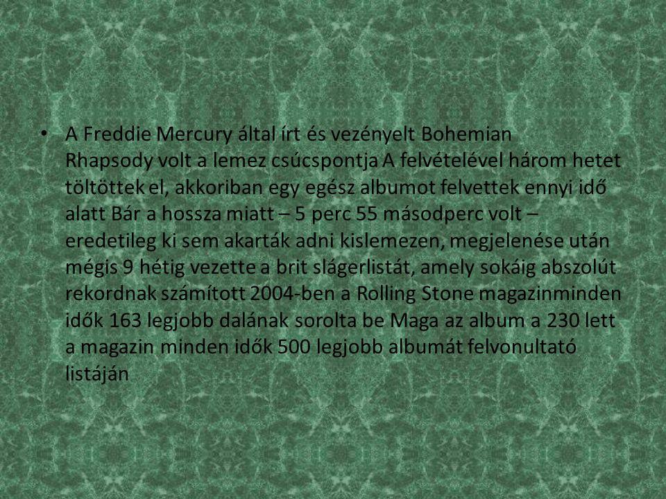 A Freddie Mercury által írt és vezényelt Bohemian Rhapsody volt a lemez csúcspontja A felvételével három hetet töltöttek el, akkoriban egy egész albumot felvettek ennyi idő alatt Bár a hossza miatt – 5 perc 55 másodperc volt – eredetileg ki sem akarták adni kislemezen, megjelenése után mégis 9 hétig vezette a brit slágerlistát, amely sokáig abszolút rekordnak számított 2004-ben a Rolling Stone magazinminden idők 163 legjobb dalának sorolta be Maga az album a 230 lett a magazin minden idők 500 legjobb albumát felvonultató listáján