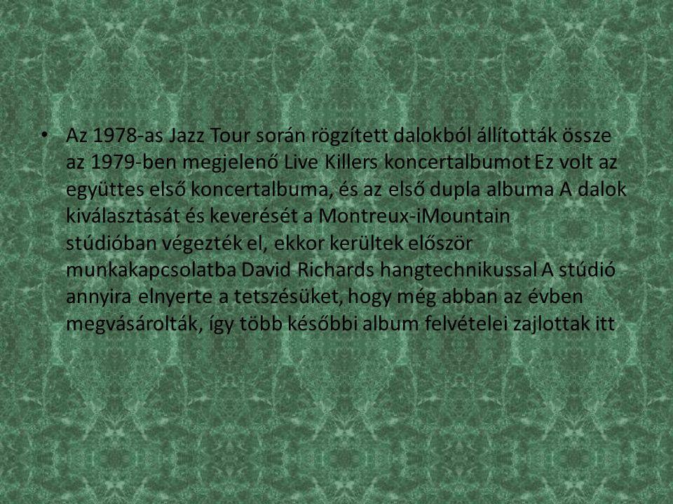 Az 1978-as Jazz Tour során rögzített dalokból állították össze az 1979-ben megjelenő Live Killers koncertalbumot Ez volt az együttes első koncertalbuma, és az első dupla albuma A dalok kiválasztását és keverését a Montreux-iMountain stúdióban végezték el, ekkor kerültek először munkakapcsolatba David Richards hangtechnikussal A stúdió annyira elnyerte a tetszésüket, hogy még abban az évben megvásárolták, így több későbbi album felvételei zajlottak itt