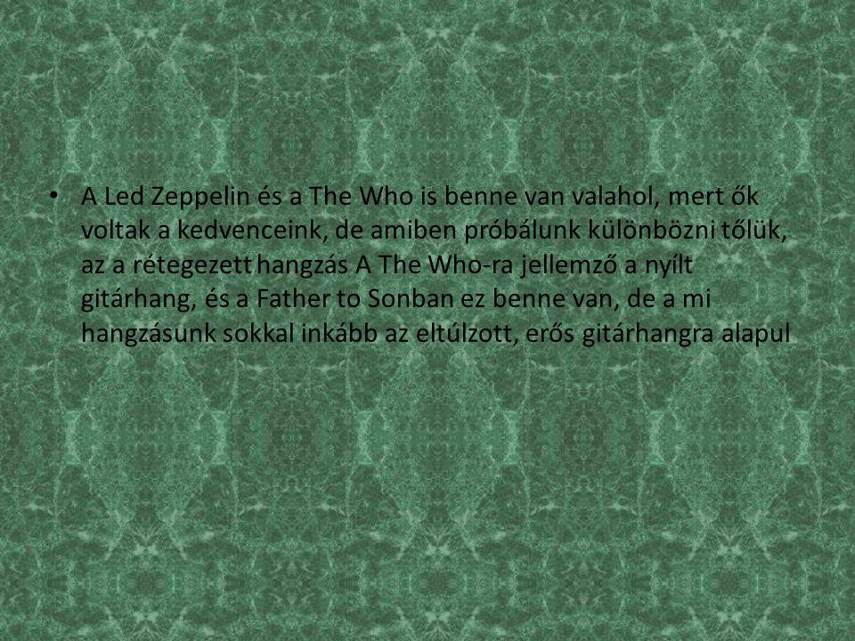 A Led Zeppelin és a The Who is benne van valahol, mert ők voltak a kedvenceink, de amiben próbálunk különbözni tőlük, az a rétegezett hangzás A The Who-ra jellemző a nyílt gitárhang, és a Father to Sonban ez benne van, de a mi hangzásunk sokkal inkább az eltúlzott, erős gitárhangra alapul