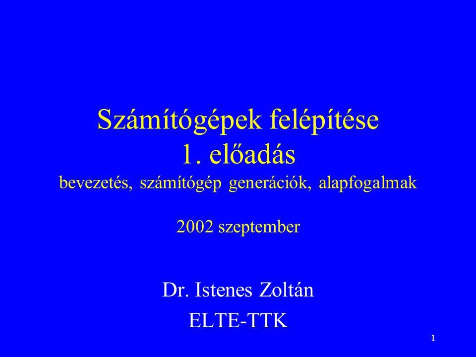 1 Számítógépek felépítése 1. előadás bevezetés, számítógép generációk, alapfogalmak 2002 szeptember Dr. Istenes Zoltán ELTE-TTK