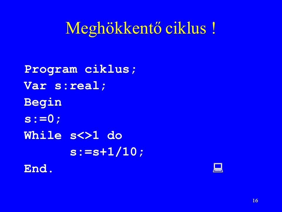 16 Meghökkentő ciklus ! Program ciklus; Var s:real; Begin s:=0; While s<>1 do s:=s+1/10; End. 