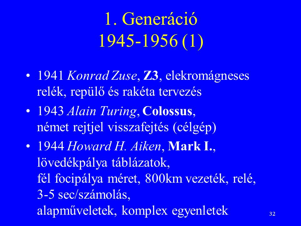 32 1. Generáció 1945-1956 (1) 1941 Konrad Zuse, Z3, elekromágneses relék, repülő és rakéta tervezés 1943 Alain Turing, Colossus, német rejtjel visszaf