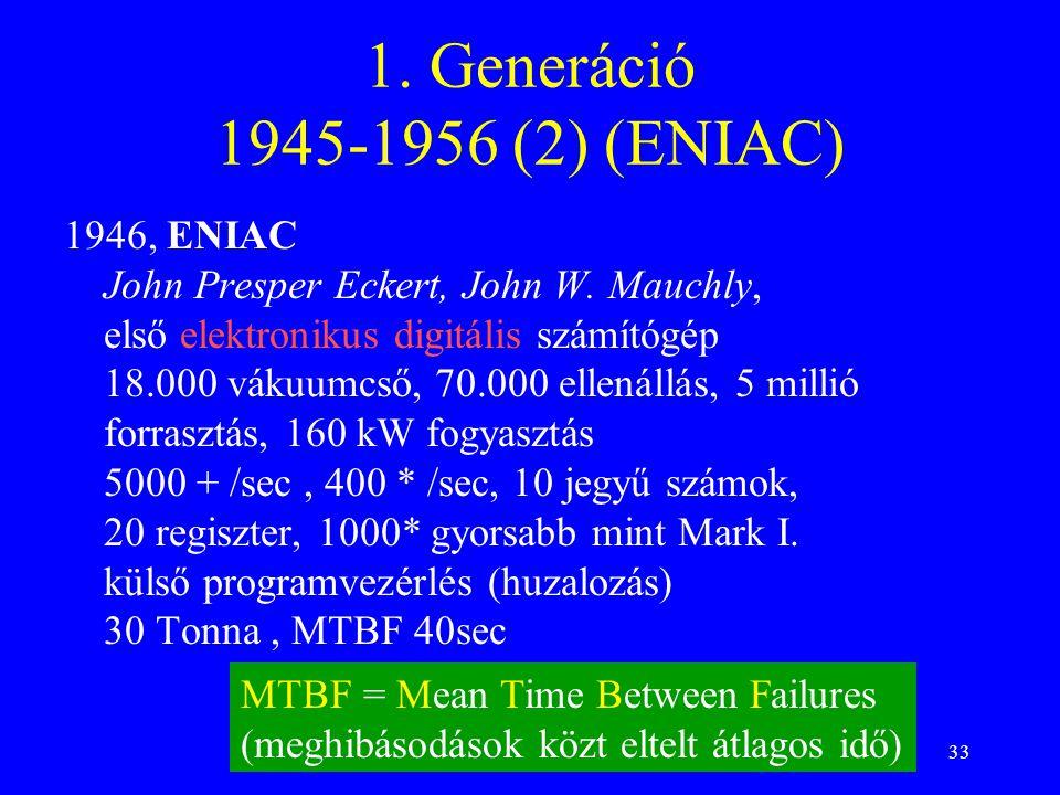 33 1. Generáció 1945-1956 (2) (ENIAC) 1946, ENIAC John Presper Eckert, John W. Mauchly, első elektronikus digitális számítógép 18.000 vákuumcső, 70.00