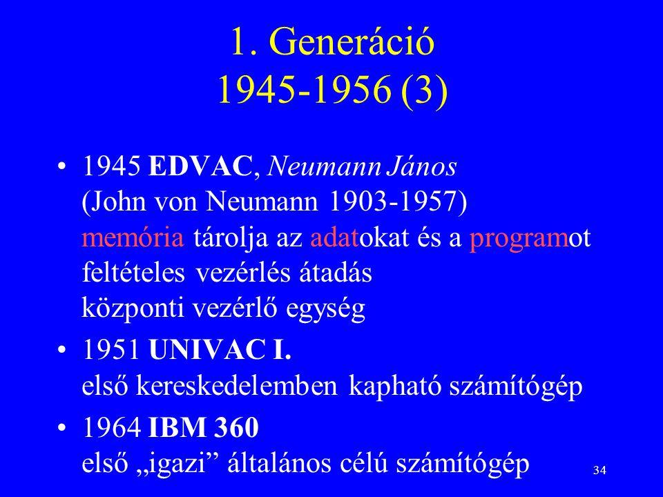 34 1. Generáció 1945-1956 (3) 1945 EDVAC, Neumann János (John von Neumann 1903-1957) memória tárolja az adatokat és a programot feltételes vezérlés át