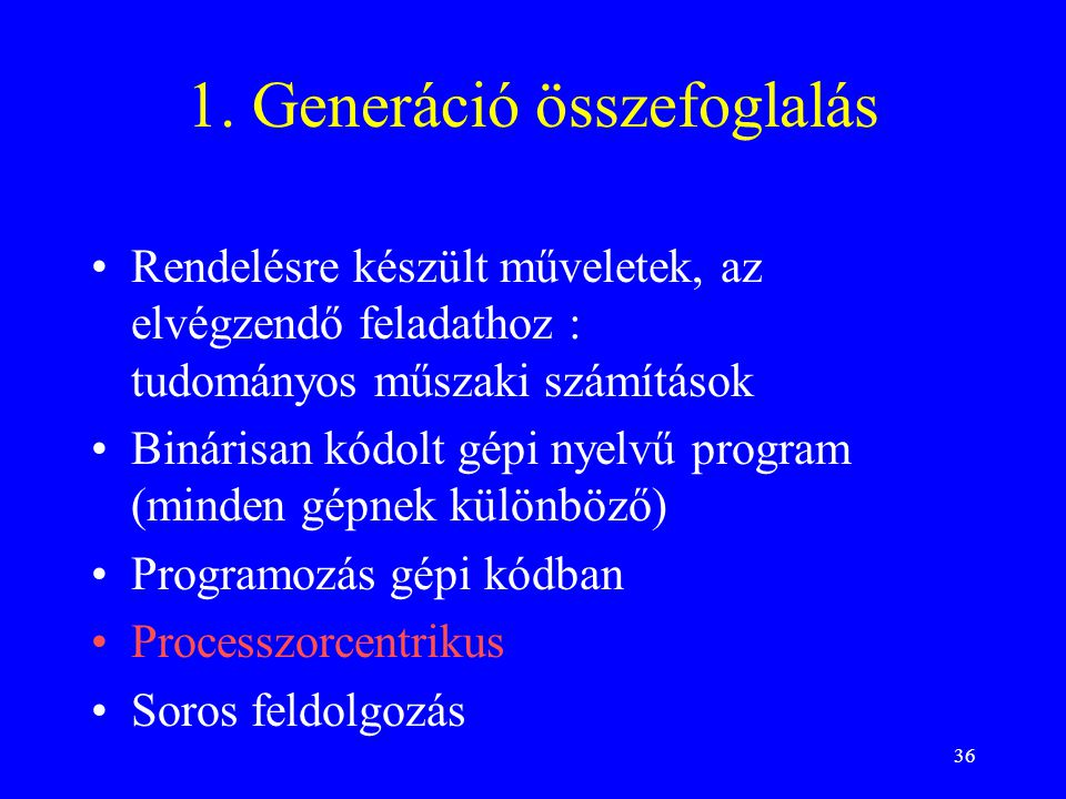 36 1. Generáció összefoglalás Rendelésre készült műveletek, az elvégzendő feladathoz : tudományos műszaki számítások Binárisan kódolt gépi nyelvű prog