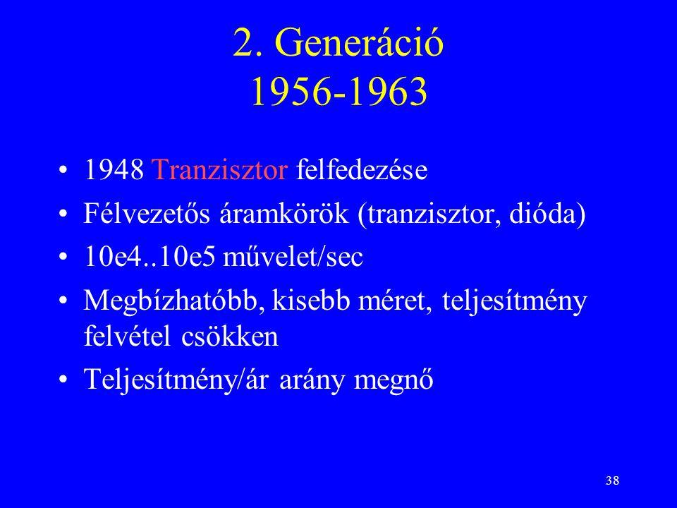 38 2. Generáció 1956-1963 1948 Tranzisztor felfedezése Félvezetős áramkörök (tranzisztor, dióda) 10e4..10e5 művelet/sec Megbízhatóbb, kisebb méret, te