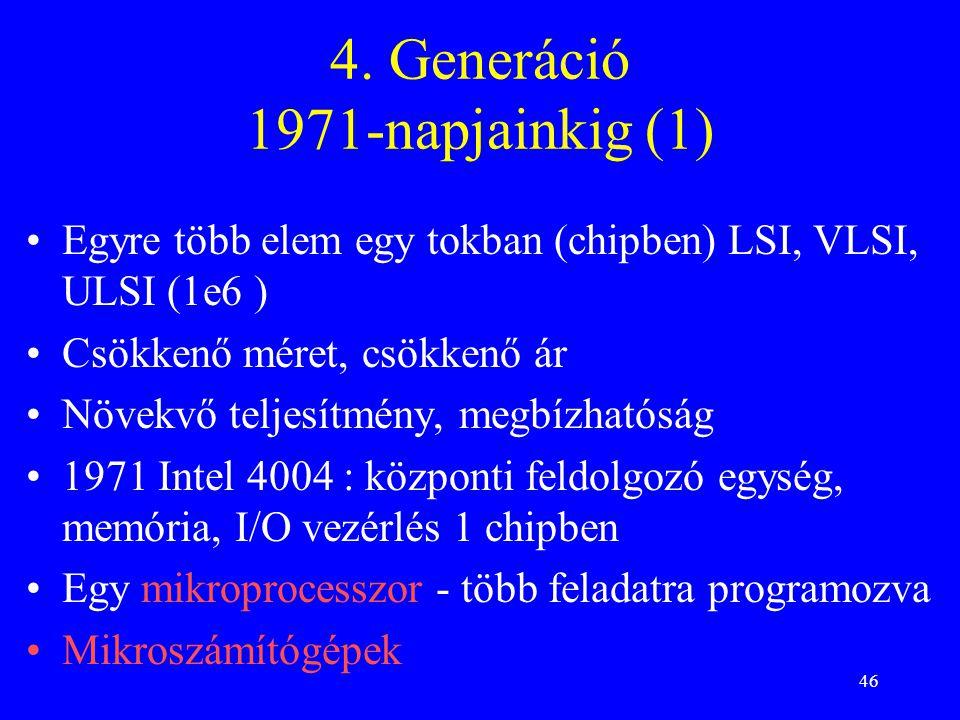 46 4. Generáció 1971-napjainkig (1) Egyre több elem egy tokban (chipben) LSI, VLSI, ULSI (1e6 ) Csökkenő méret, csökkenő ár Növekvő teljesítmény, megb