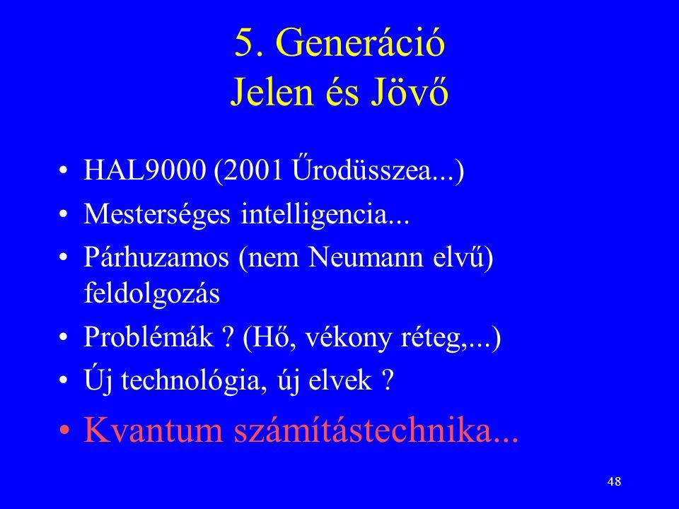 48 5. Generáció Jelen és Jövő HAL9000 (2001 Űrodüsszea...) Mesterséges intelligencia... Párhuzamos (nem Neumann elvű) feldolgozás Problémák ? (Hő, vék