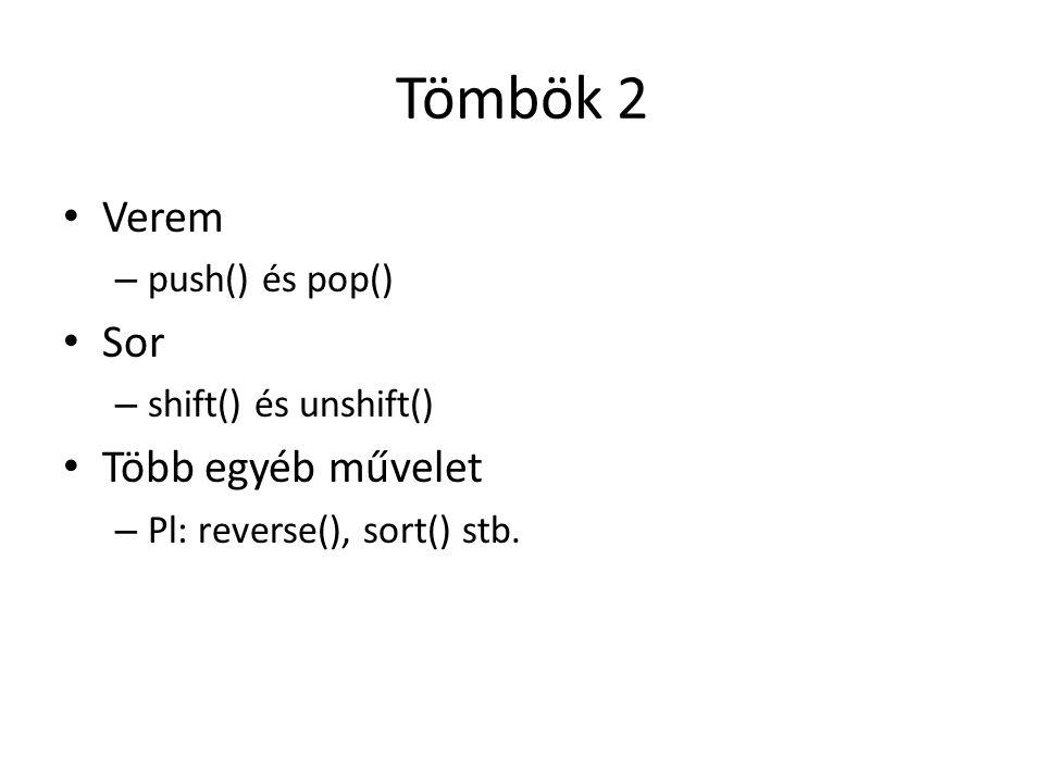 Tömbök 2 Verem – push() és pop() Sor – shift() és unshift() Több egyéb művelet – Pl: reverse(), sort() stb.