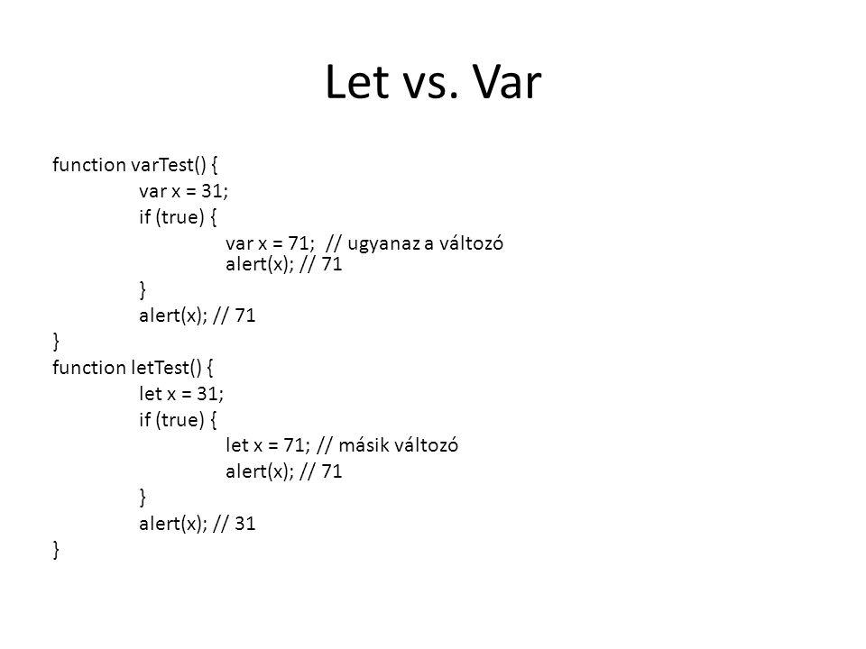 Let vs. Var function varTest() { var x = 31; if (true) { var x = 71; // ugyanaz a változó alert(x); // 71 } alert(x); // 71 } function letTest() { let