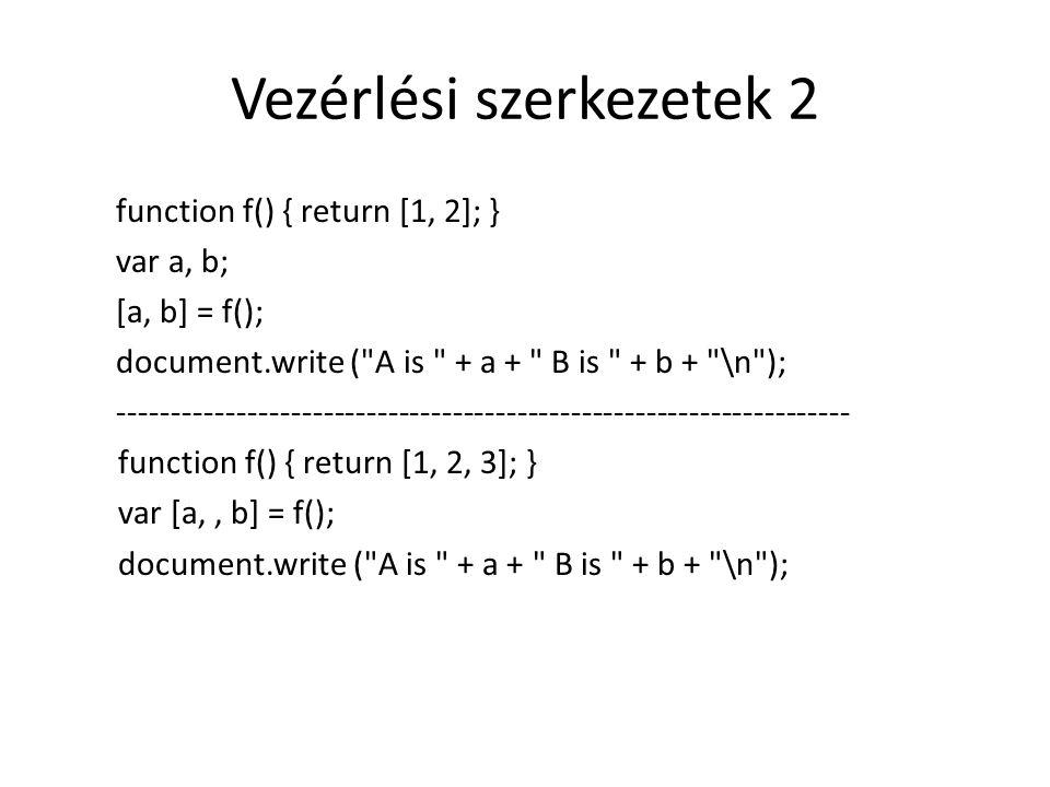 Vezérlési szerkezetek 2 function f() { return [1, 2]; } var a, b; [a, b] = f(); document.write (
