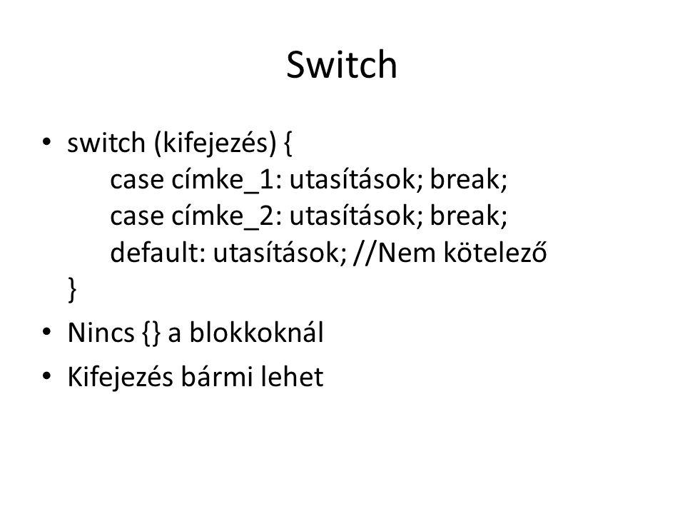 Switch switch (kifejezés) { case címke_1: utasítások; break; case címke_2: utasítások; break; default: utasítások; //Nem kötelező } Nincs {} a blokkok