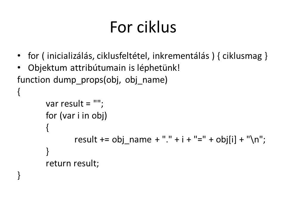 For ciklus for ( inicializálás, ciklusfeltétel, inkrementálás ) { ciklusmag } Objektum attribútumain is léphetünk! function dump_props(obj, obj_name)