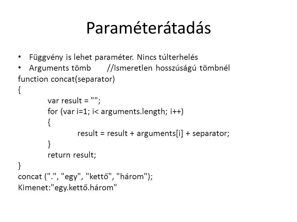 Paraméterátadás Függvény is lehet paraméter. Nincs túlterhelés Arguments tömb //Ismeretlen hosszúságú tömbnél function concat(separator) { var result