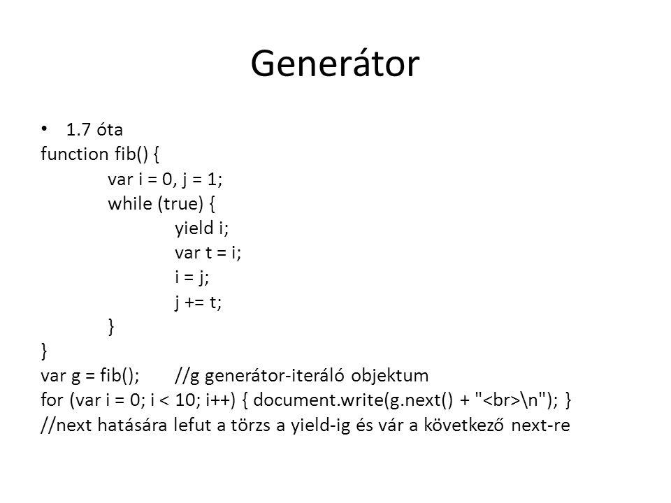 Generátor 1.7 óta function fib() { var i = 0, j = 1; while (true) { yield i; var t = i; i = j; j += t; } var g = fib();//g generátor-iteráló objektum
