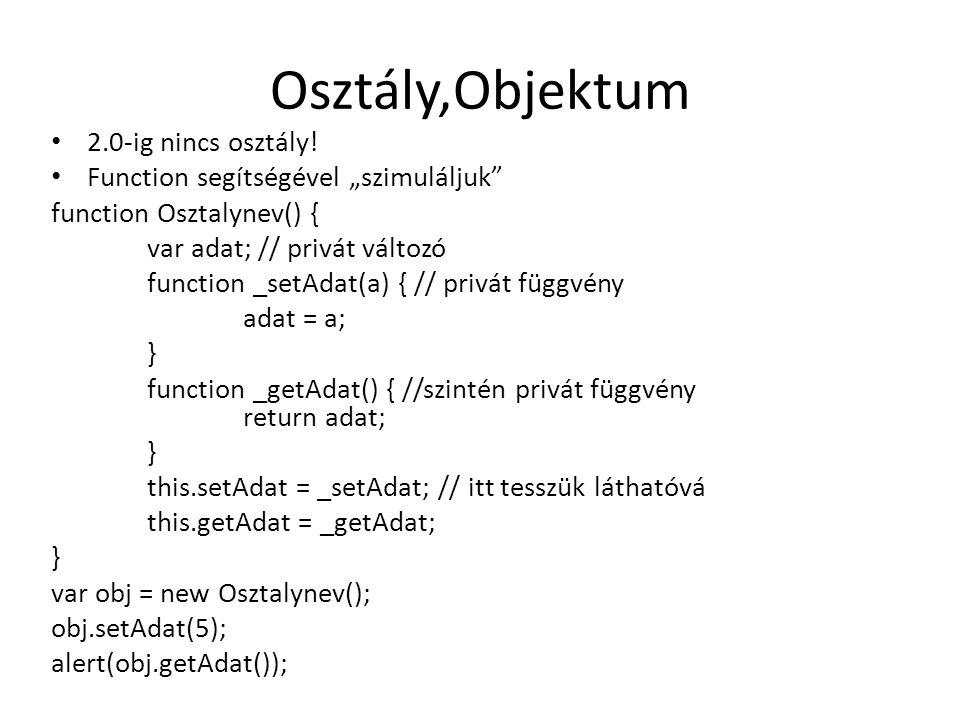 """Osztály,Objektum 2.0-ig nincs osztály! Function segítségével """"szimuláljuk"""" function Osztalynev() { var adat; // privát változó function _setAdat(a) {"""