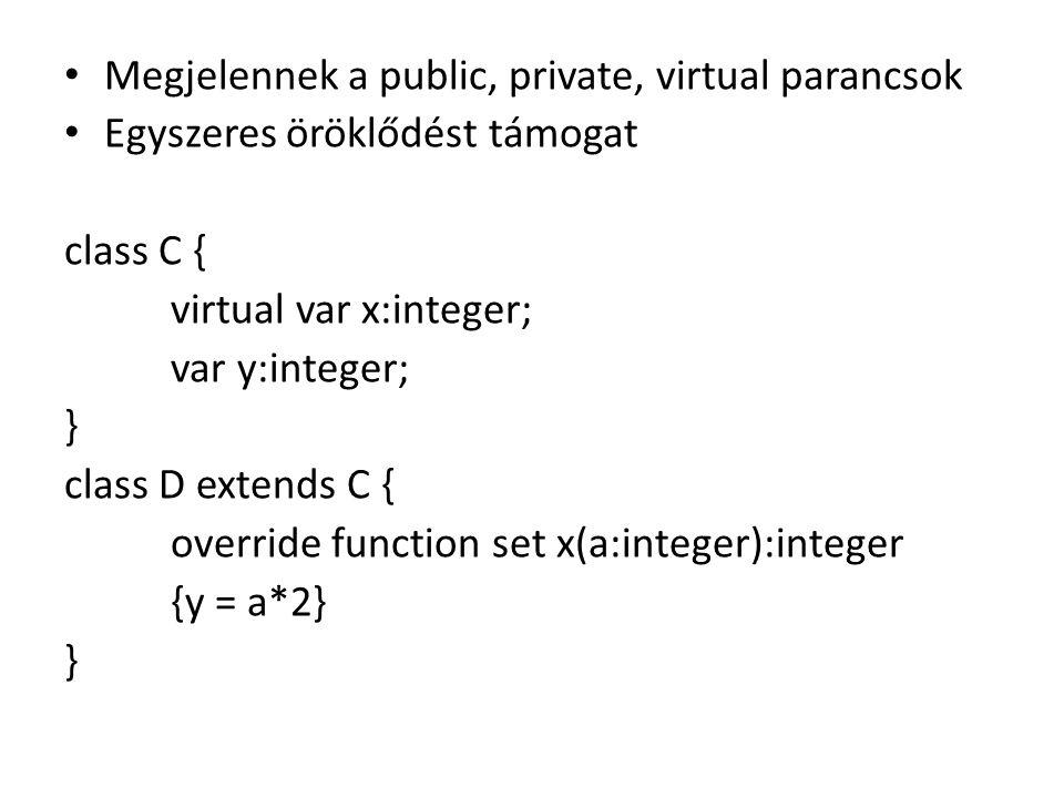 Megjelennek a public, private, virtual parancsok Egyszeres öröklődést támogat class C { virtual var x:integer; var y:integer; } class D extends C { ov