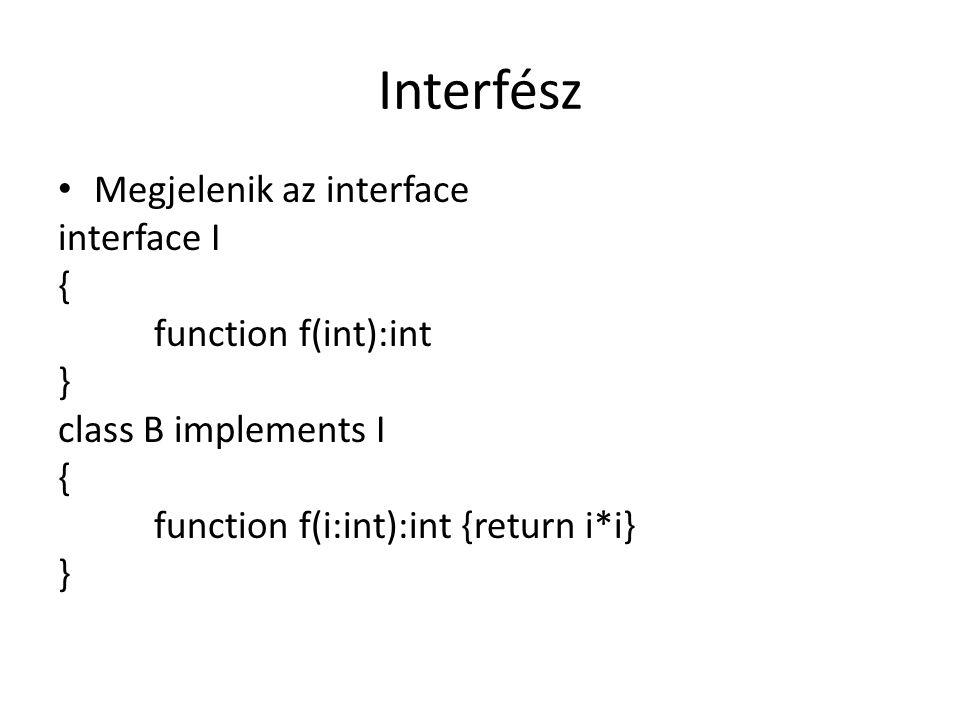 Interfész Megjelenik az interface interface I { function f(int):int } class B implements I { function f(i:int):int {return i*i} }