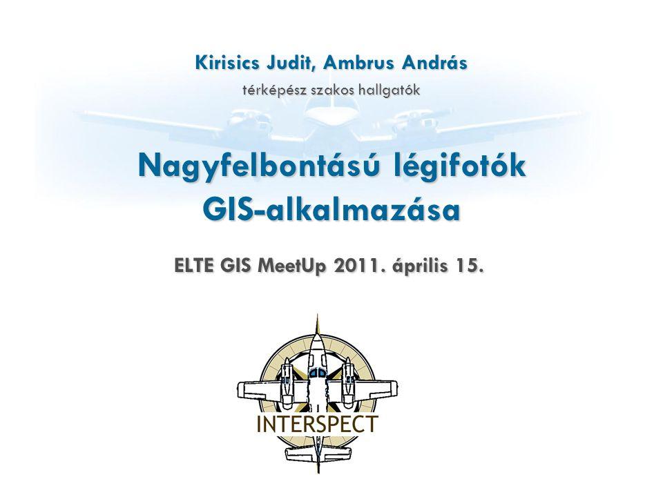 Nagyfelbontású légifotók GIS-alkalmazása Kirisics Judit, Ambrus András térképész szakos hallgatók ELTE GIS MeetUp 2011. április 15.