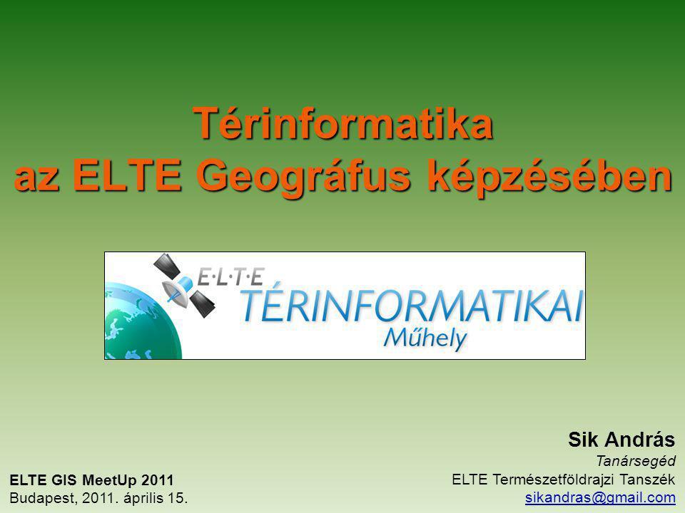 Térinformatika az ELTE Geográfus képzésében ELTE GIS MeetUp 2011 Budapest, 2011. április 15. Sik András Tanársegéd ELTE Természetföldrajzi Tanszék sik