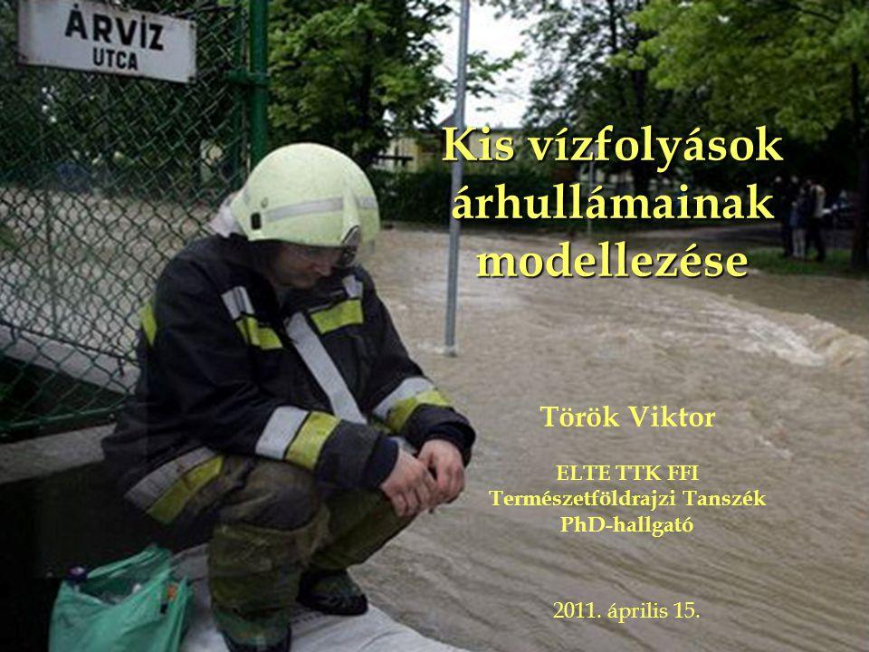 Kis vízfolyások árhullámainak modellezése Török Viktor ELTE TTK FFI Természetföldrajzi Tanszék PhD-hallgató 2011.