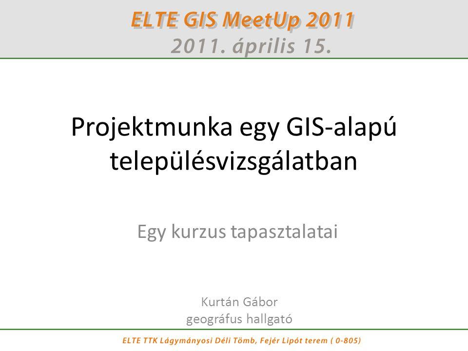Projektmunka egy GIS-alapú településvizsgálatban Kurtán Gábor geográfus hallgató Egy kurzus tapasztalatai