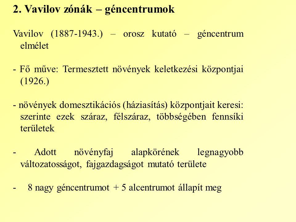 2. Vavilov zónák – géncentrumok Vavilov (1887-1943.) – orosz kutató – géncentrum elmélet - Fő műve: Termesztett növények keletkezési központjai (1926.