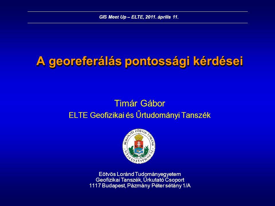 A georeferálás pontossági kérdései Timár Gábor ELTE Geofizikai és Űrtudományi Tanszék Eötvös Loránd Tudományegyetem Geofizikai Tanszék, Űrkutató Csopo