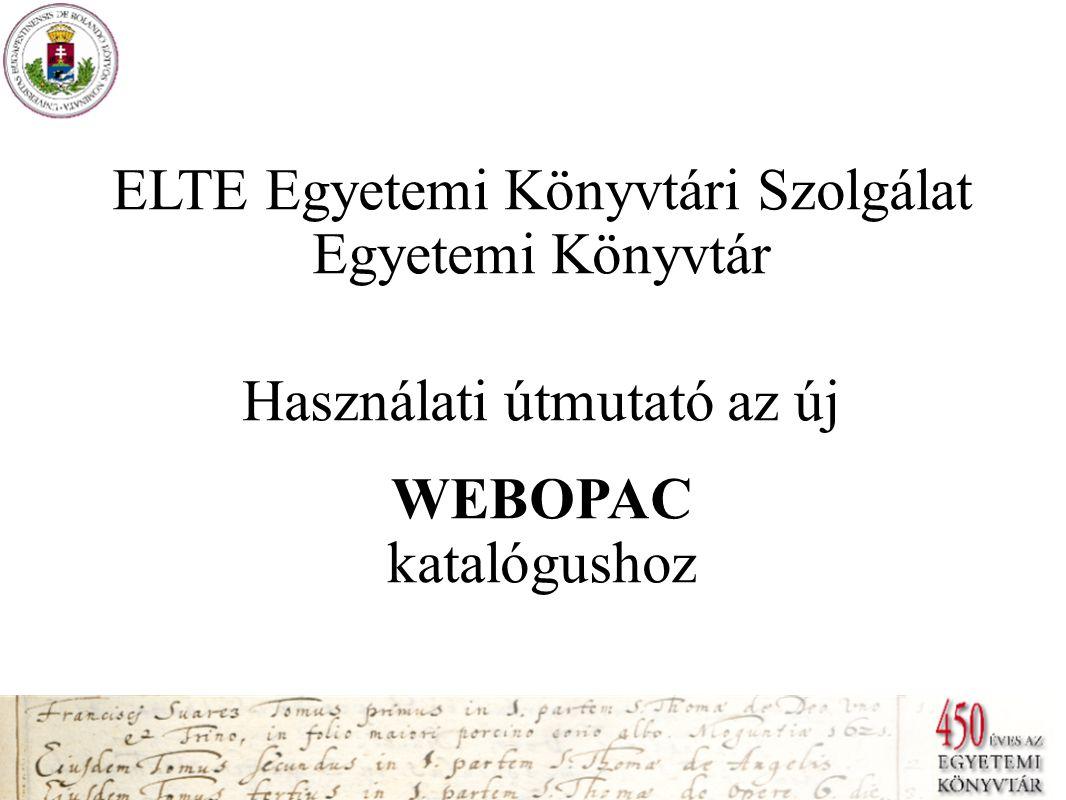 ELTE Egyetemi Könyvtári Szolgálat Egyetemi Könyvtár Használati útmutató az új WEBOPAC katalógushoz