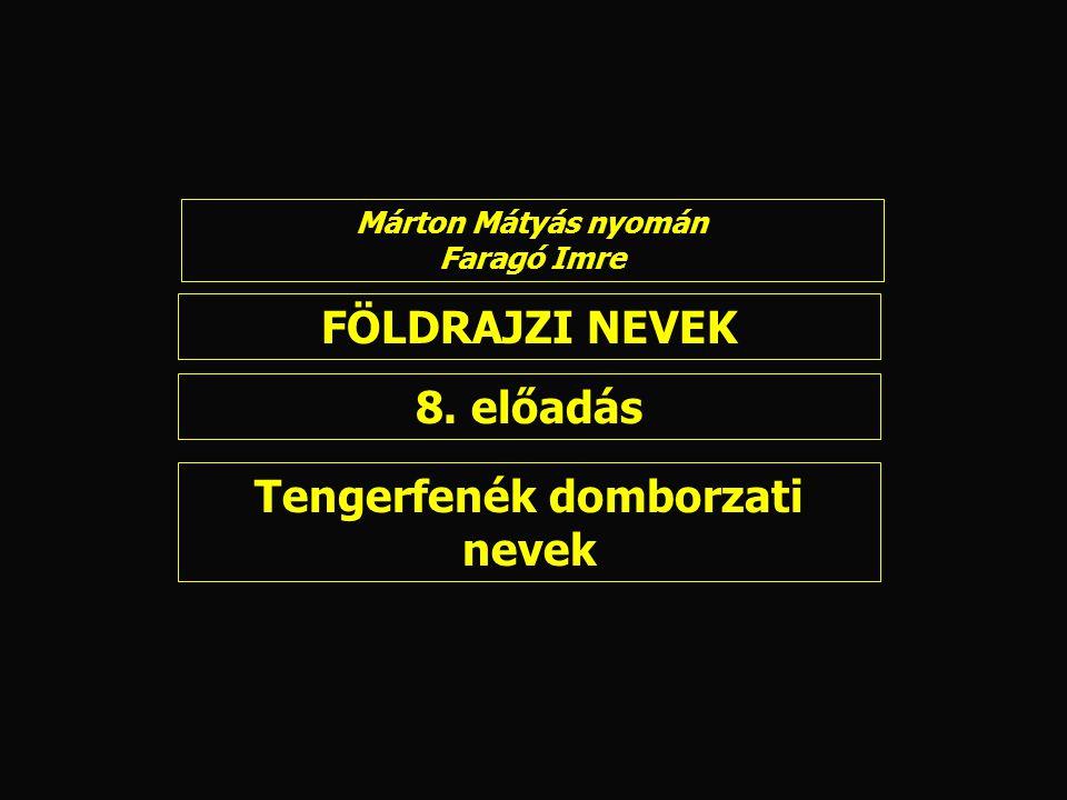FÖLDRAJZI NEVEK 8. előadás Márton Mátyás nyomán Faragó Imre Tengerfenék domborzati nevek