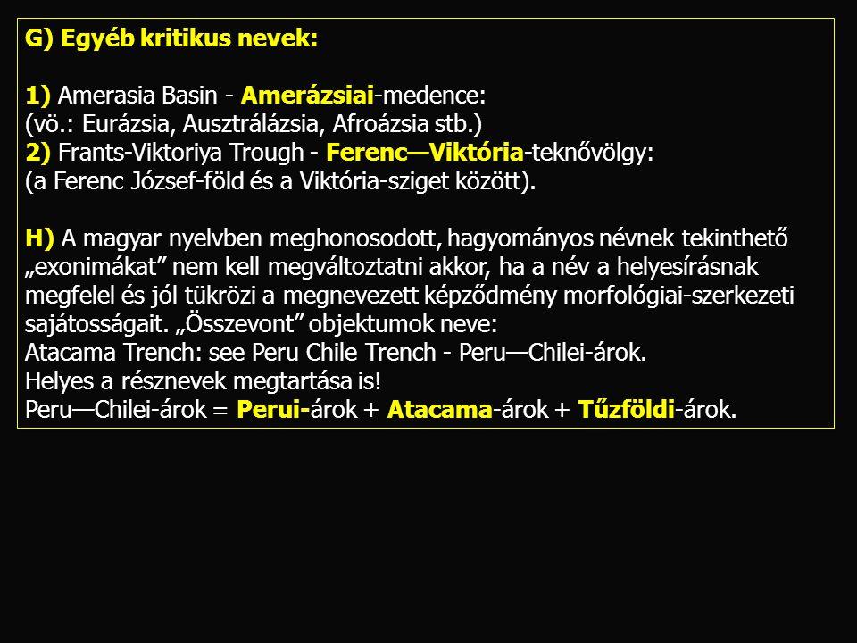 G) Egyéb kritikus nevek: 1) Amerasia Basin - Amerázsiai-medence: (vö.: Eurázsia, Ausztrálázsia, Afroázsia stb.) 2) Frants-Viktoriya Trough - Ferenc—Vi