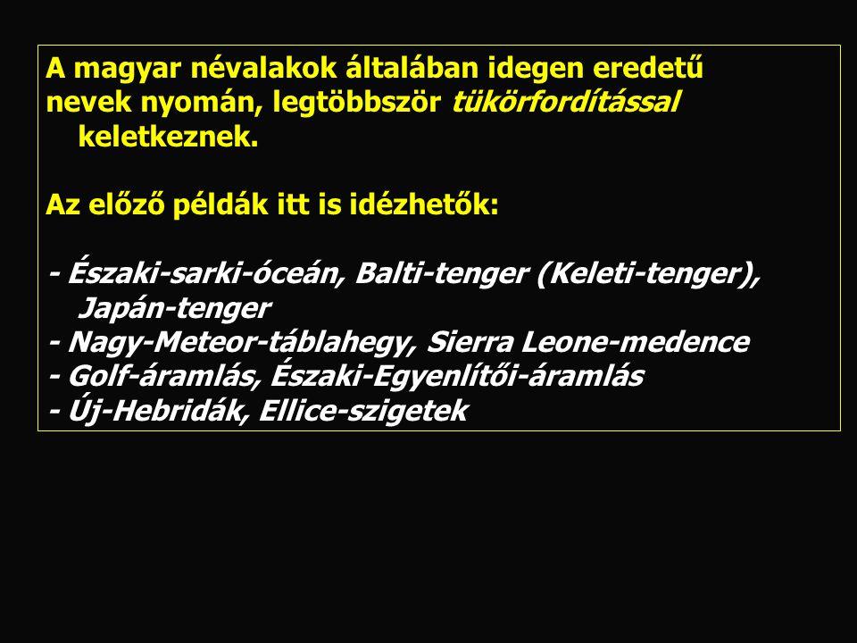 A magyar névalakok általában idegen eredetű nevek nyomán, legtöbbször tükörfordítással keletkeznek. Az előző példák itt is idézhetők: - Északi-sarki-ó