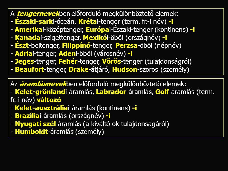 A tengernevekben előforduló megkülönböztető elemek: - Északi-sarki-óceán, Krétai-tenger (term. fr.-i név) -i - Amerikai-középtenger, Európai-Északi-te