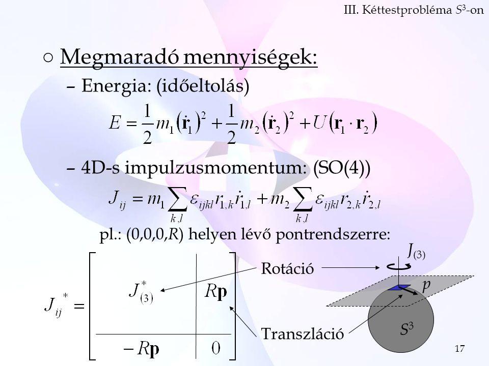 17 ○Megmaradó mennyiségek: –Energia: (időeltolás) –4D-s impulzusmomentum: (SO(4)) III.