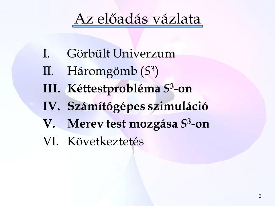 2 Az előadás vázlata I.Görbült Univerzum II.Háromgömb ( S 3 ) III.Kéttestprobléma S 3 -on IV.Számítógépes szimuláció V.Merev test mozgása S 3 -on VI.Következtetés