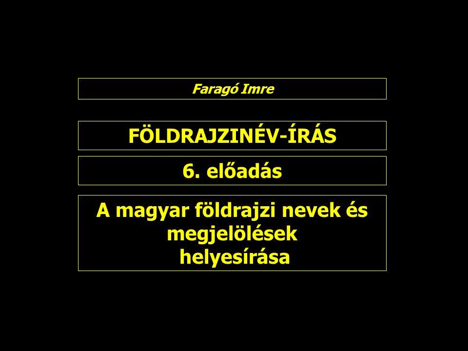 FÖLDRAJZINÉV-ÍRÁS 6. előadás Faragó Imre A magyar földrajzi nevek és megjelölések helyesírása