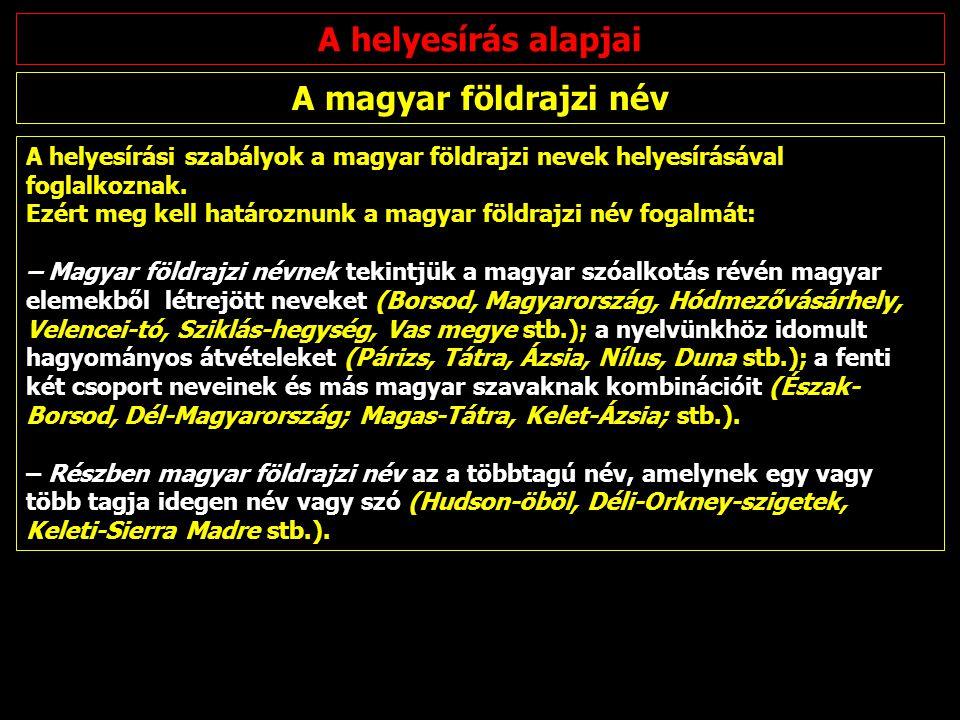 A helyesírási szabályok a magyar földrajzi nevek helyesírásával foglalkoznak. Ezért meg kell határoznunk a magyar földrajzi név fogalmát: – Magyar föl