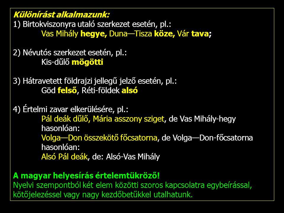 Különírást alkalmazunk: 1) Birtokviszonyra utaló szerkezet esetén, pl.: Vas Mihály hegye, Duna—Tisza köze, Vár tava; 2) Névutós szerkezet esetén, pl.: