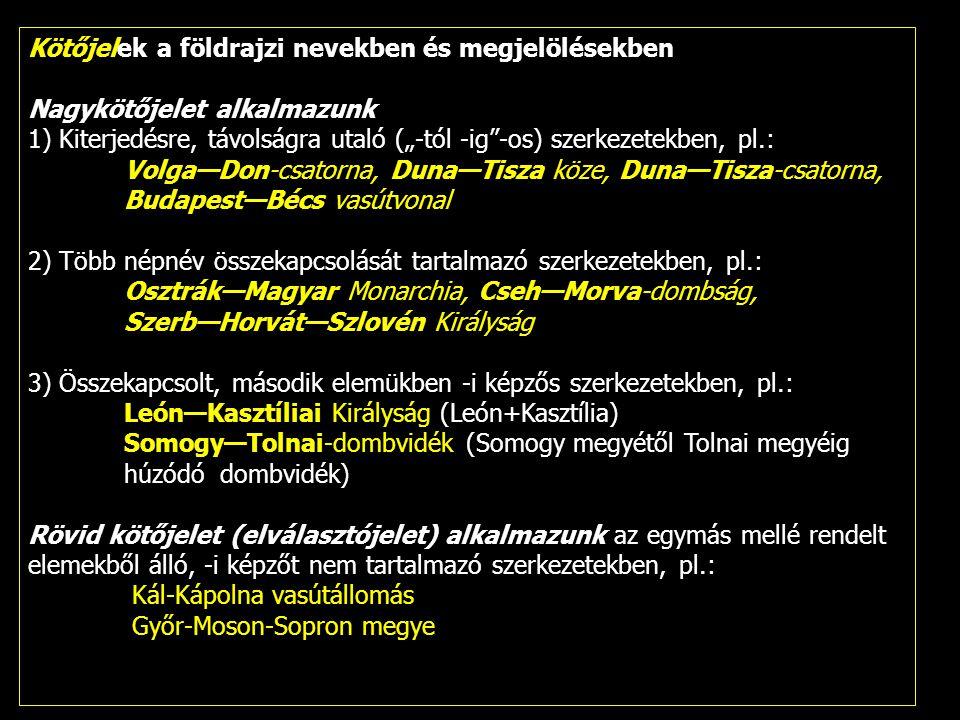 """Kötőjelek a földrajzi nevekben és megjelölésekben Nagykötőjelet alkalmazunk 1) Kiterjedésre, távolságra utaló (""""-tól -ig""""-os) szerkezetekben, pl.: Vol"""