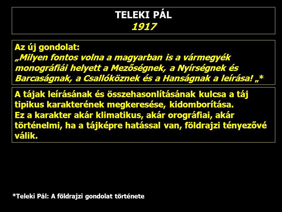 """TELEKI PÁL 1917 Az új gondolat: """"Milyen fontos volna a magyarban is a vármegyék monográfiái helyett a Mezőségnek, a Nyírségnek és Barcaságnak, a Csall"""