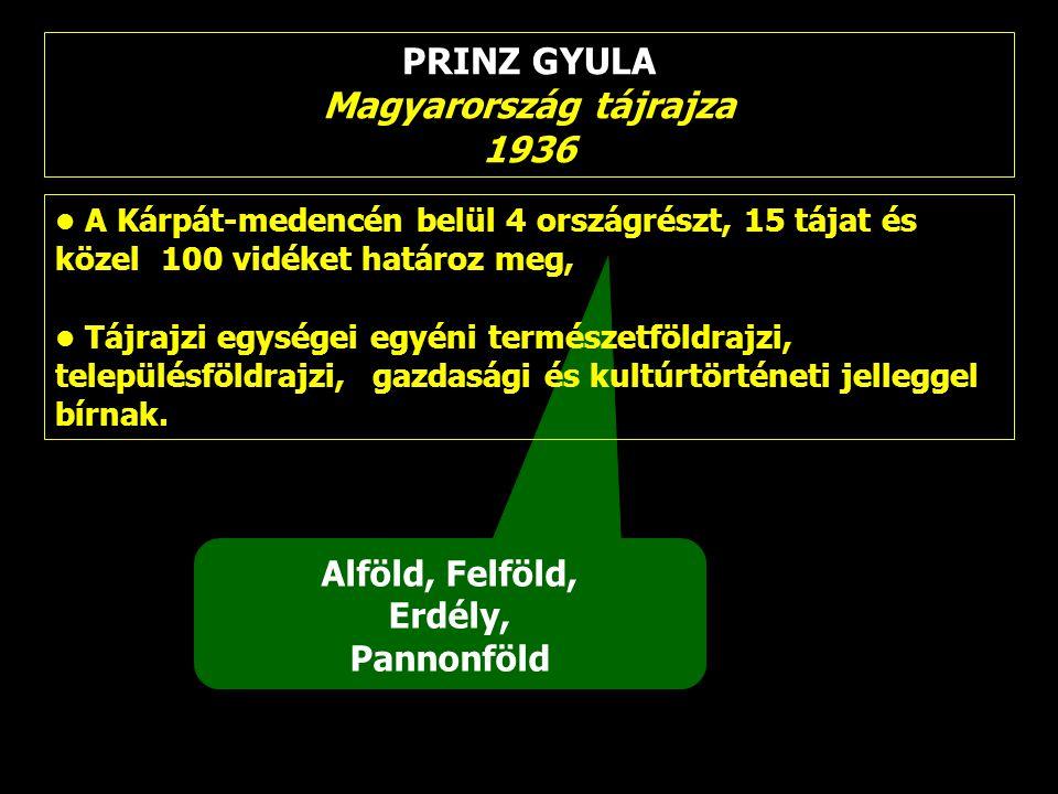 Alföld, Felföld, Erdély, Pannonföld PRINZ GYULA Magyarország tájrajza 1936 A Kárpát-medencén belül 4 országrészt, 15 tájat és közel 100 vidéket határo