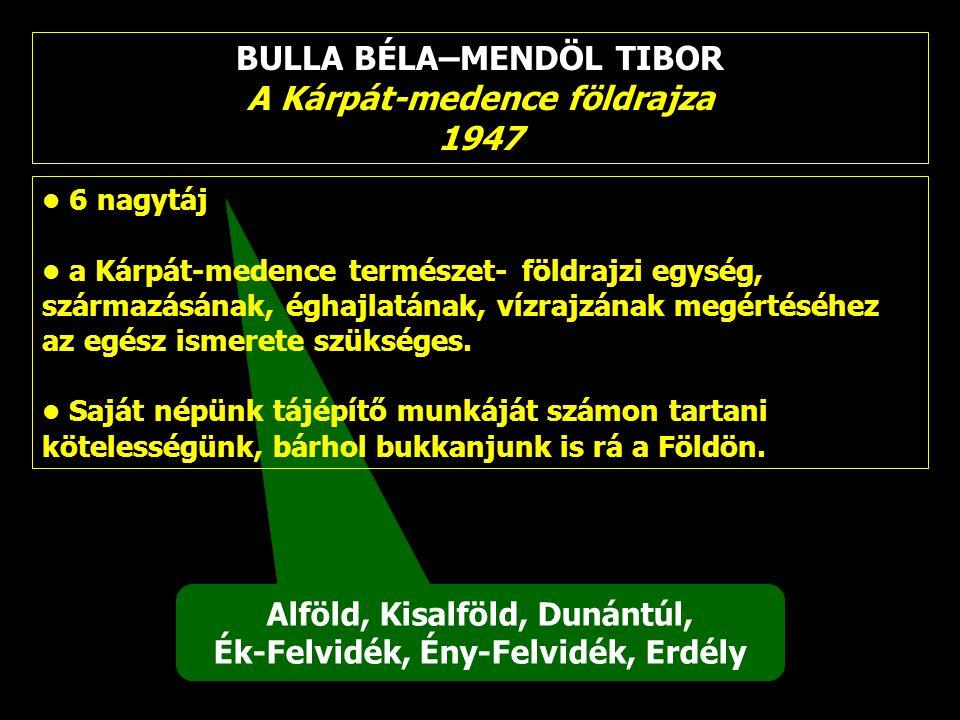 BULLA BÉLA–MENDÖL TIBOR A Kárpát-medence földrajza 1947 Alföld, Kisalföld, Dunántúl, Ék-Felvidék, Ény-Felvidék, Erdély 6 nagytáj a Kárpát-medence term