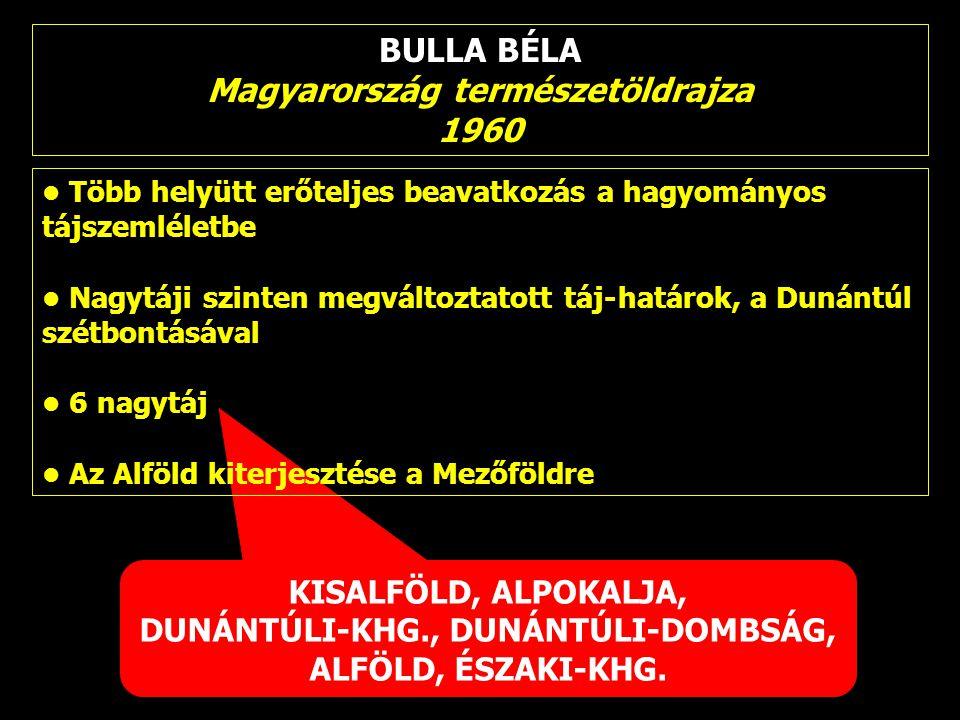 BULLA BÉLA Magyarország természetöldrajza 1960 KISALFÖLD, ALPOKALJA, DUNÁNTÚLI-KHG., DUNÁNTÚLI-DOMBSÁG, ALFÖLD, ÉSZAKI-KHG. Több helyütt erőteljes bea