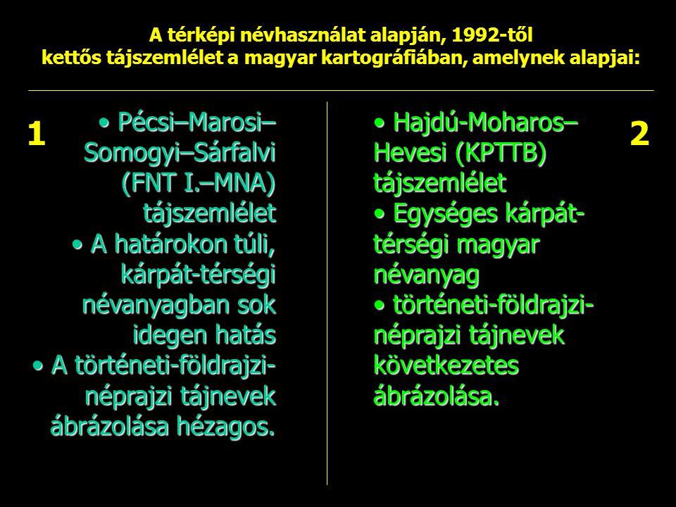 A térképi névhasználat alapján, 1992-től kettős tájszemlélet a magyar kartográfiában, amelynek alapjai: Pécsi–Marosi– Somogyi–Sárfalvi (FNT I.–MNA) tá