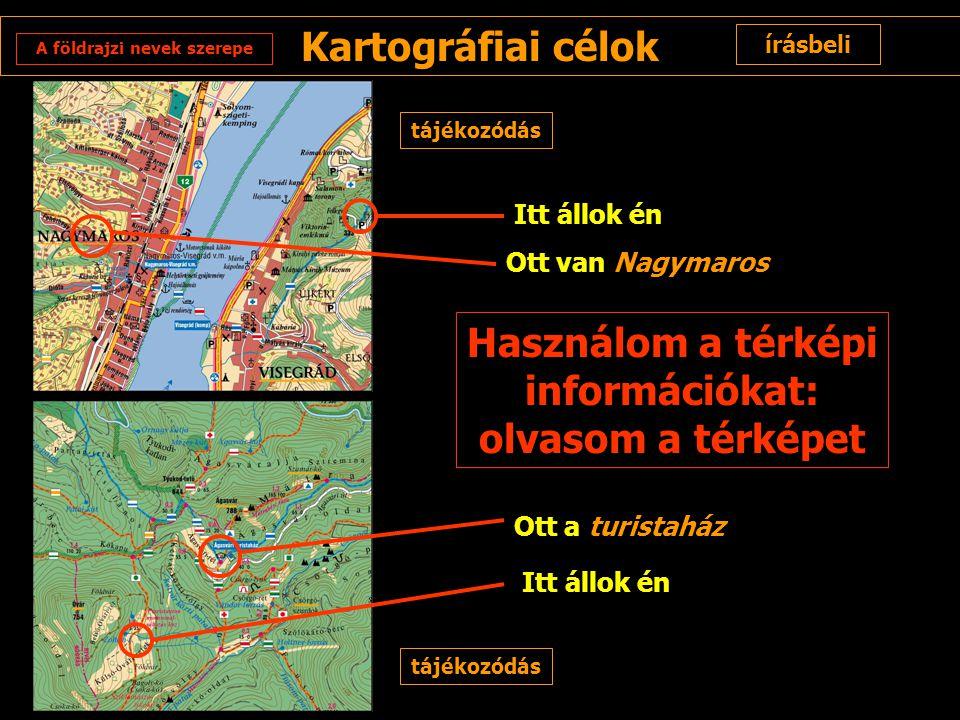 Kartográfiai célok írásbeli tájékozódás Ott van Nagymaros Ott a turistaház Itt állok én Használom a térképi információkat: olvasom a térképet A földra