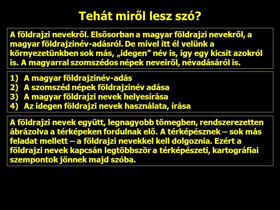Tehát miről lesz szó? A földrajzi nevekről. Elsősorban a magyar földrajzi nevekről, a magyar földrajzinév-adásról. De mivel itt él velünk a környezetü
