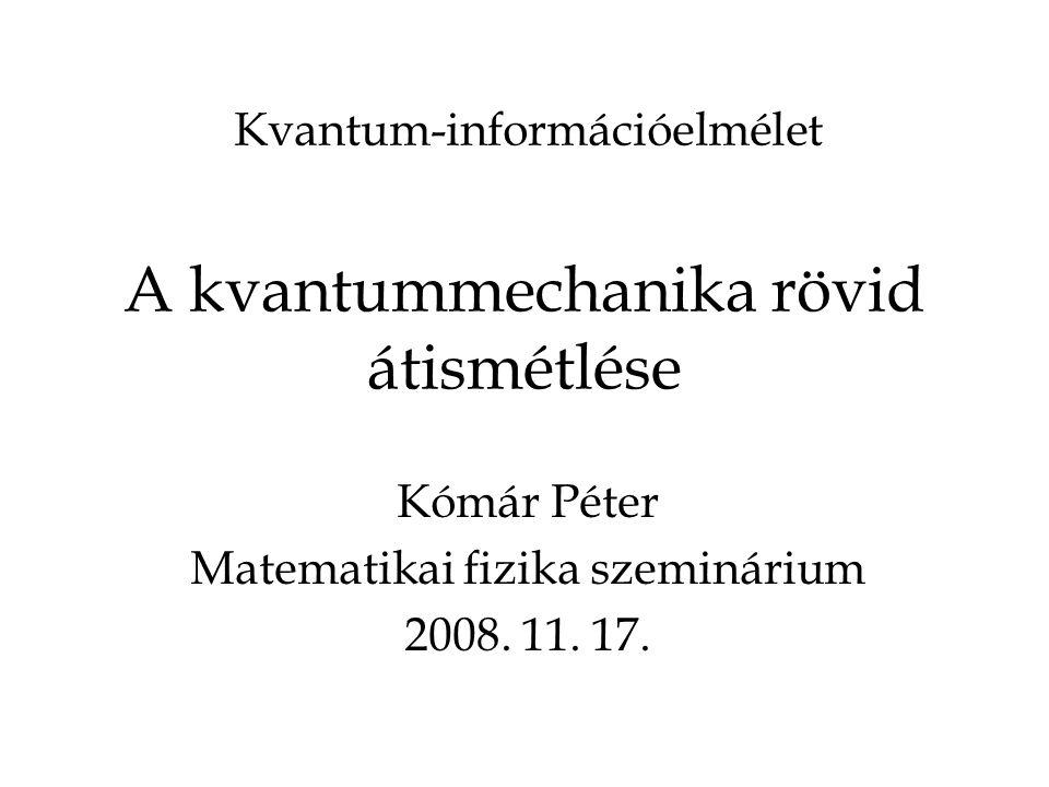 A kvantummechanika rövid átismétlése Kómár Péter Matematikai fizika szeminárium 2008.