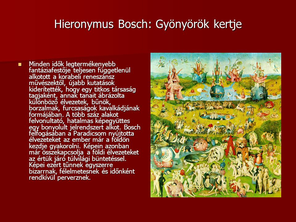Hieronymus Bosch: Gyönyörök kertje Minden idők legtermékenyebb fantáziafestője teljesen függetlenül alkotott a korabeli reneszánsz művészektől, újabb kutatások kiderítették, hogy egy titkos társaság tagjaként, annak tanait ábrázolta különböző élvezetek, bűnök, borzalmak, furcsaságok kavalkádjának formájában.